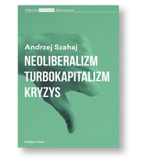 """Andrzej Szahaj, """"Neoliberalizm, turbokapitalizm, kryzys"""", Książka i Prasa, Warszawa 2017"""